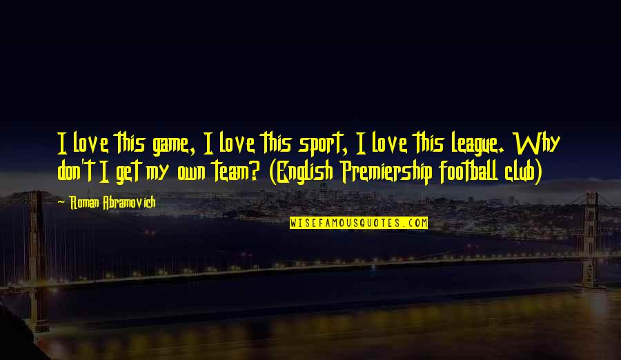 Love Your Team Quotes By Roman Abramovich: I love this game, I love this sport,