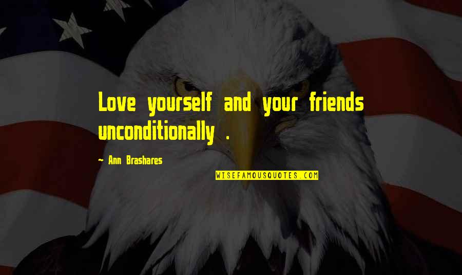 Love Your Yourself Quotes By Ann Brashares: Love yourself and your friends unconditionally .
