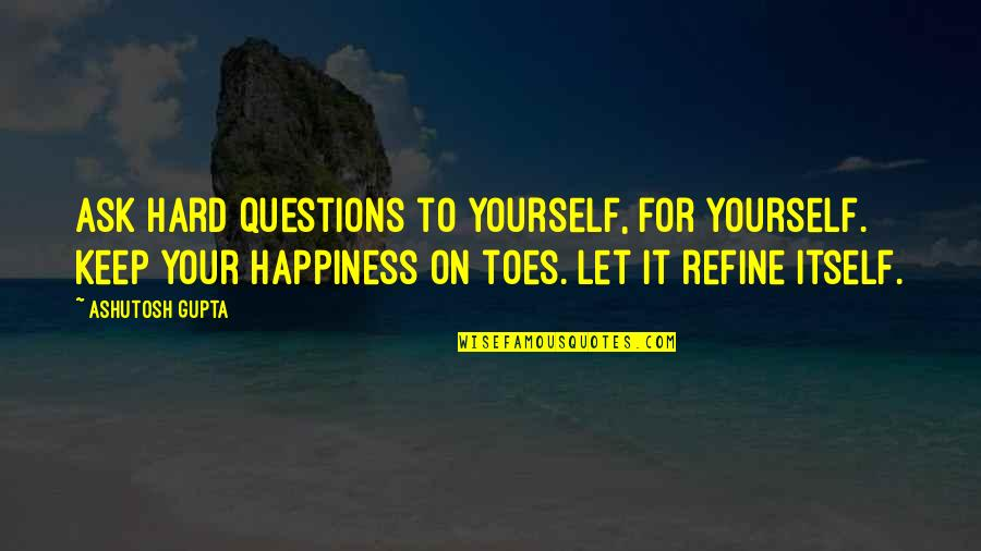 Love Your Yourself Quotes By Ashutosh Gupta: Ask hard questions to yourself, for yourself. Keep