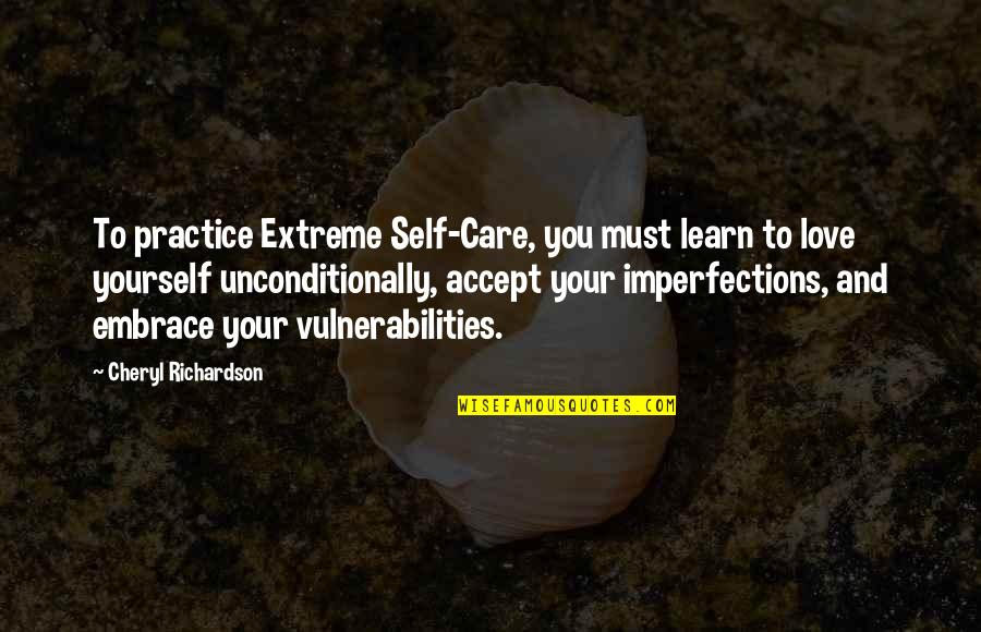 Love Your Yourself Quotes By Cheryl Richardson: To practice Extreme Self-Care, you must learn to