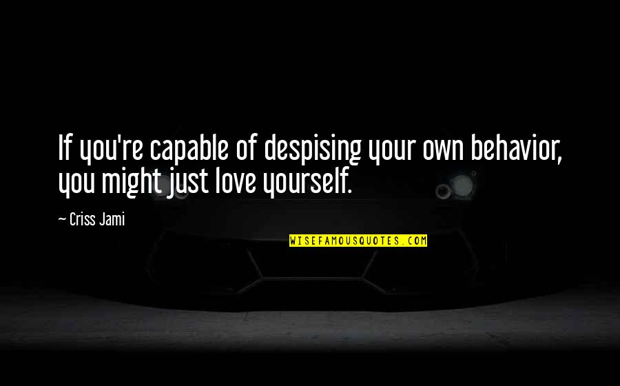 Love Your Yourself Quotes By Criss Jami: If you're capable of despising your own behavior,