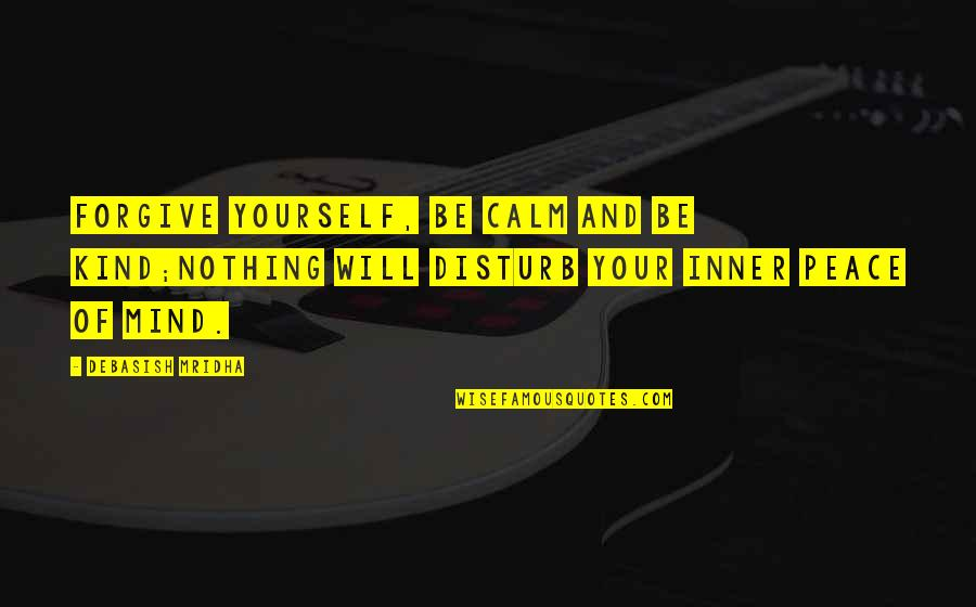 Love Your Yourself Quotes By Debasish Mridha: Forgive yourself, be calm and be kind;nothing will