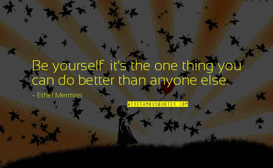 Love Your Yourself Quotes By Ethel Merman: Be yourself it's the one thing you can