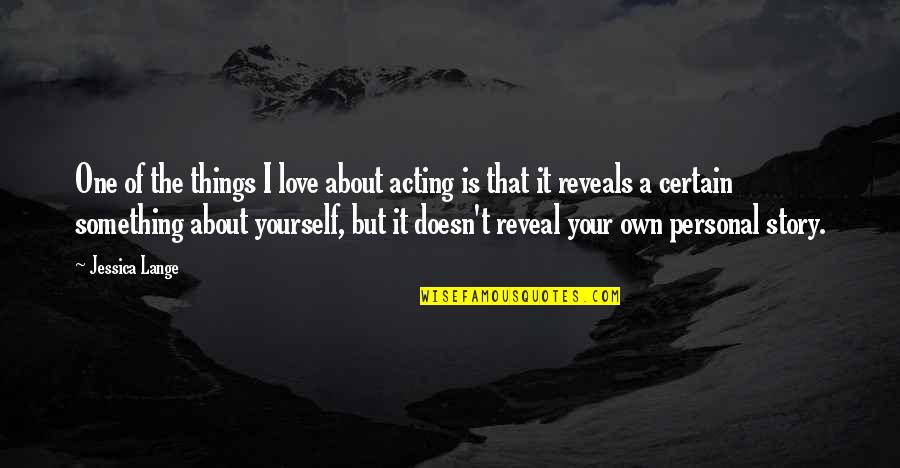 Love Your Yourself Quotes By Jessica Lange: One of the things I love about acting