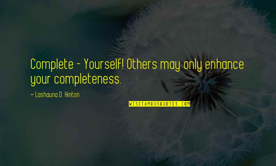 Love Your Yourself Quotes By Lashauna D. Hinton: Complete - Yourself! Others may only enhance your