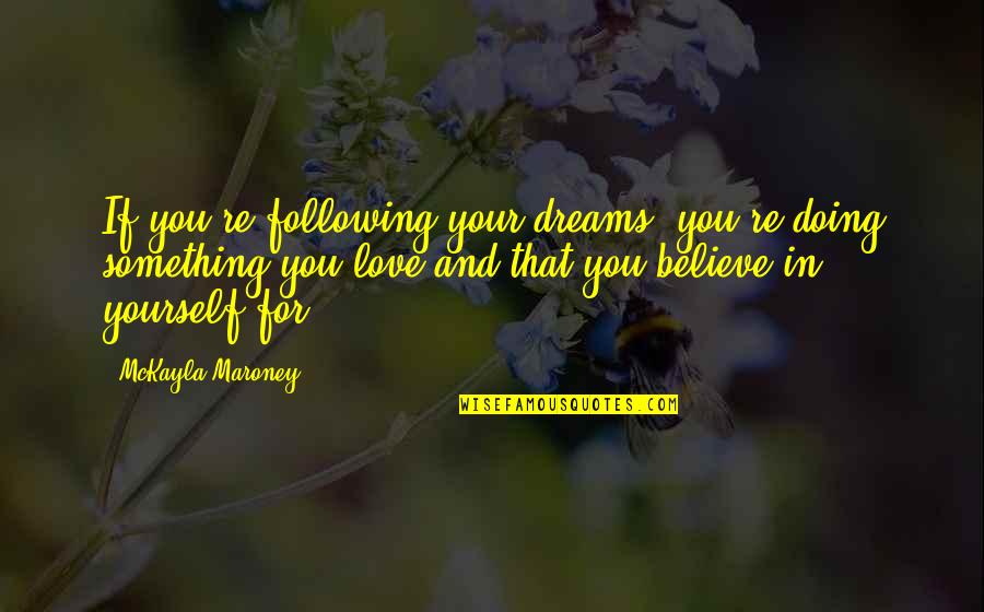 Love Your Yourself Quotes By McKayla Maroney: If you're following your dreams, you're doing something