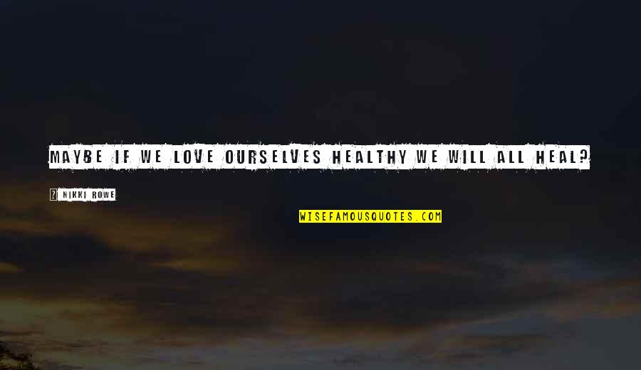 Love Your Yourself Quotes By Nikki Rowe: Maybe if we love ourselves healthy we will