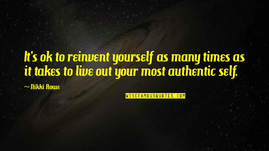 Love Your Yourself Quotes By Nikki Rowe: It's ok to reinvent yourself as many times