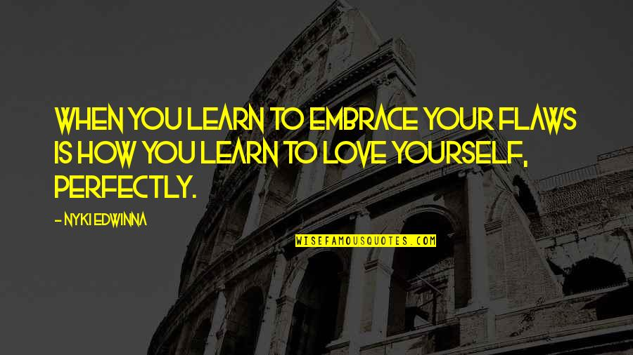 Love Your Yourself Quotes By Nyki Edwinna: When you learn to embrace your flaws is