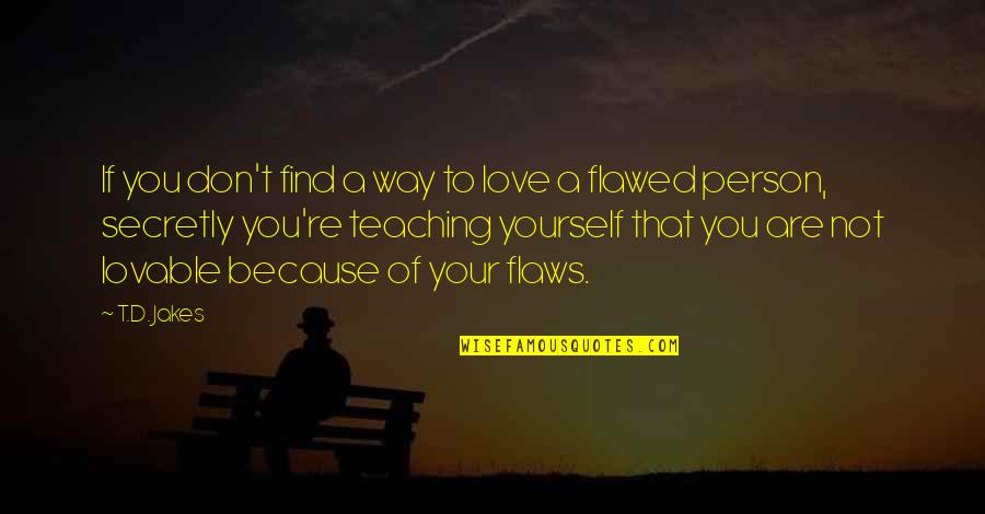 Love Your Yourself Quotes By T.D. Jakes: If you don't find a way to love