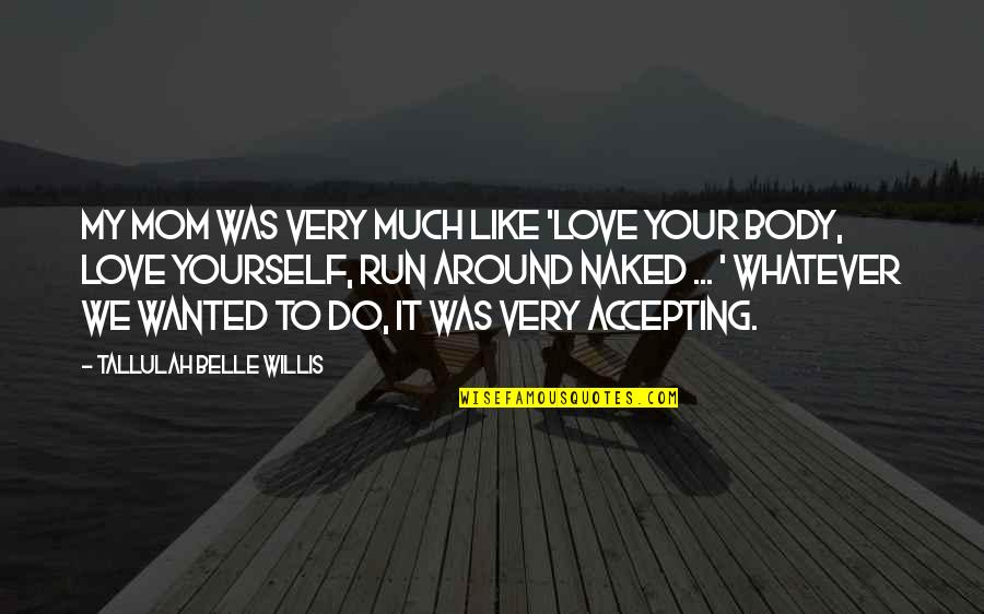 Love Your Yourself Quotes By Tallulah Belle Willis: My mom was very much like 'Love your