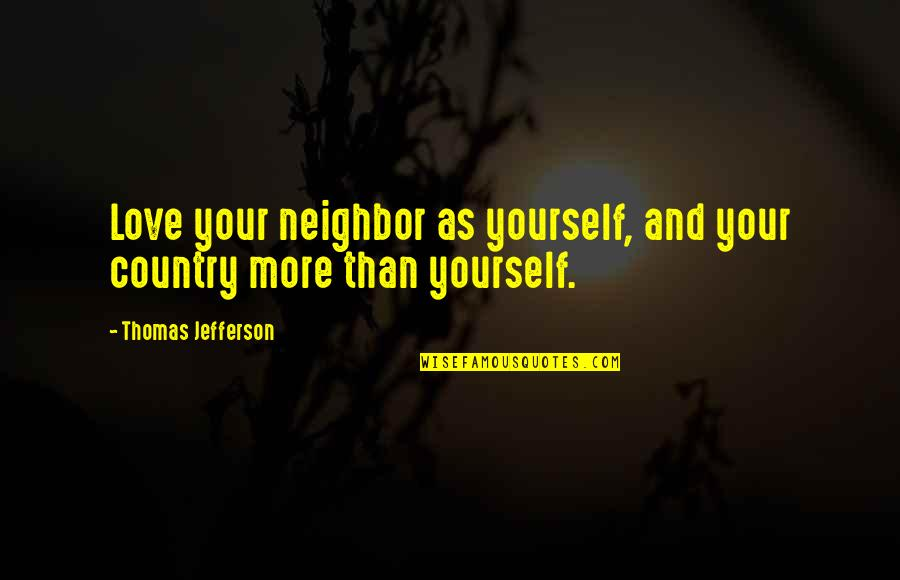 Love Your Yourself Quotes By Thomas Jefferson: Love your neighbor as yourself, and your country