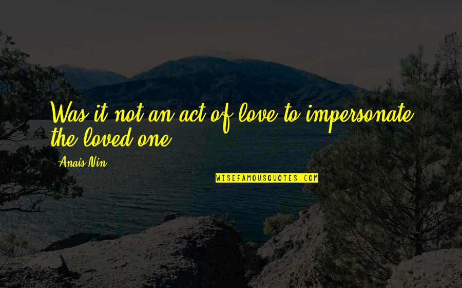 Loved One Quotes By Anais Nin: Was it not an act of love to
