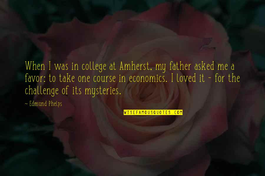 Loved One Quotes By Edmund Phelps: When I was in college at Amherst, my