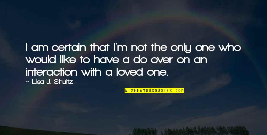 Loved One Quotes By Lisa J. Shultz: I am certain that I'm not the only