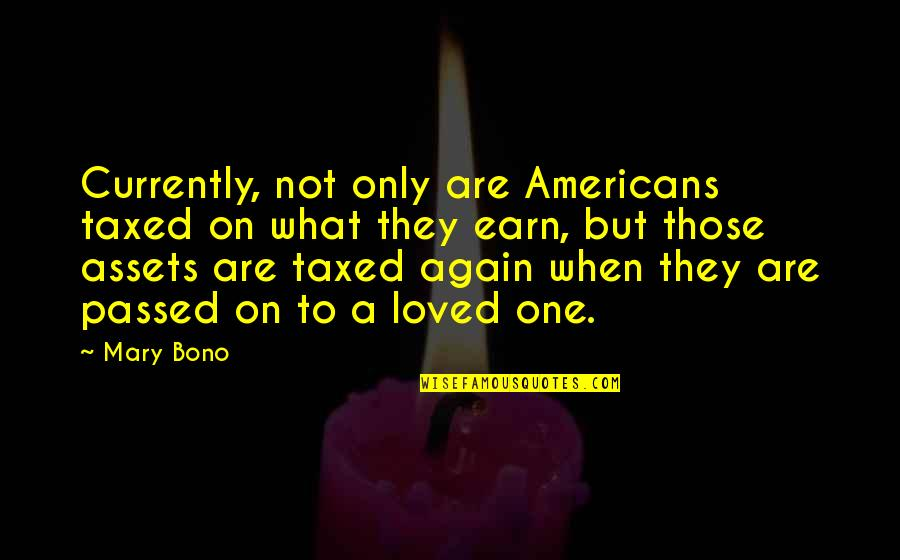 Loved One Quotes By Mary Bono: Currently, not only are Americans taxed on what
