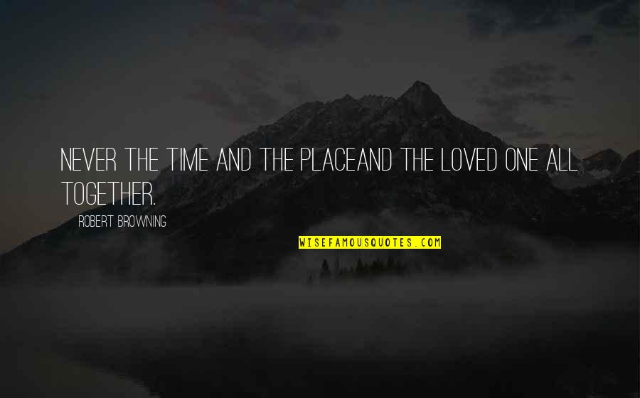 Loved One Quotes By Robert Browning: Never the time and the placeAnd the loved