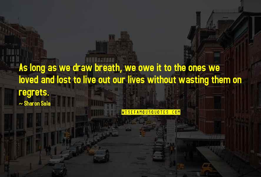 Loved Ones Lost Quotes By Sharon Sala: As long as we draw breath, we owe