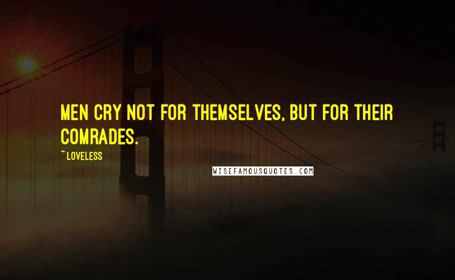 Loveless quotes: Men cry not for themselves, but for their comrades.