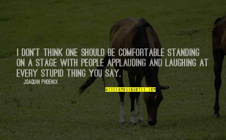 Lovemaster Quotes By Joaquin Phoenix: I don't think one should be comfortable standing