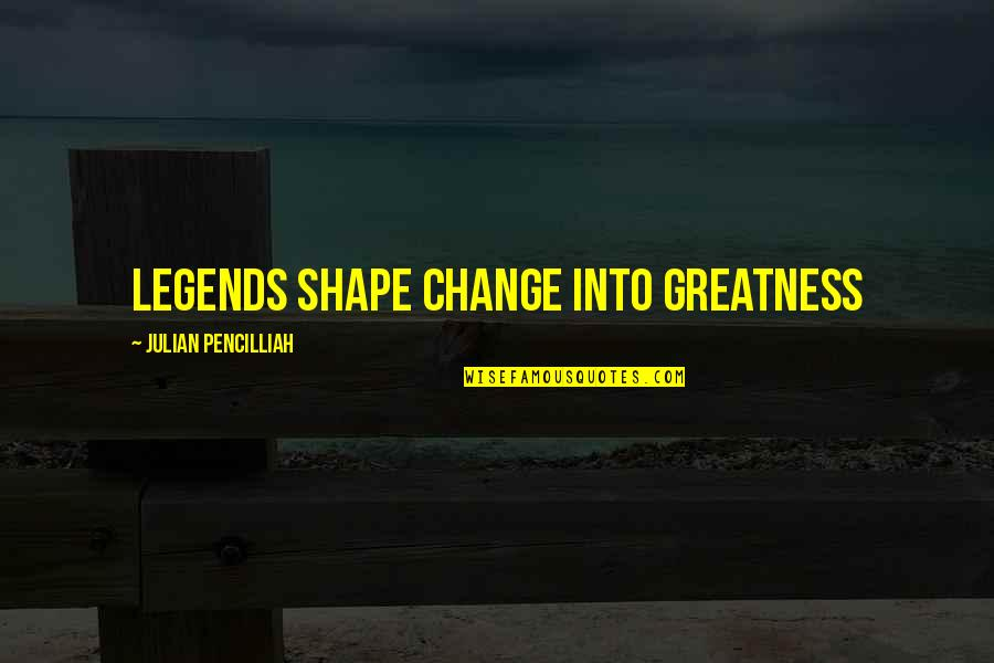 Lovemaster Quotes By Julian Pencilliah: Legends shape change into greatness