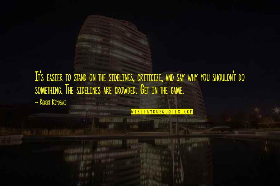 Lover Birthday Quotes By Robert Kiyosaki: It's easier to stand on the sidelines, criticize,