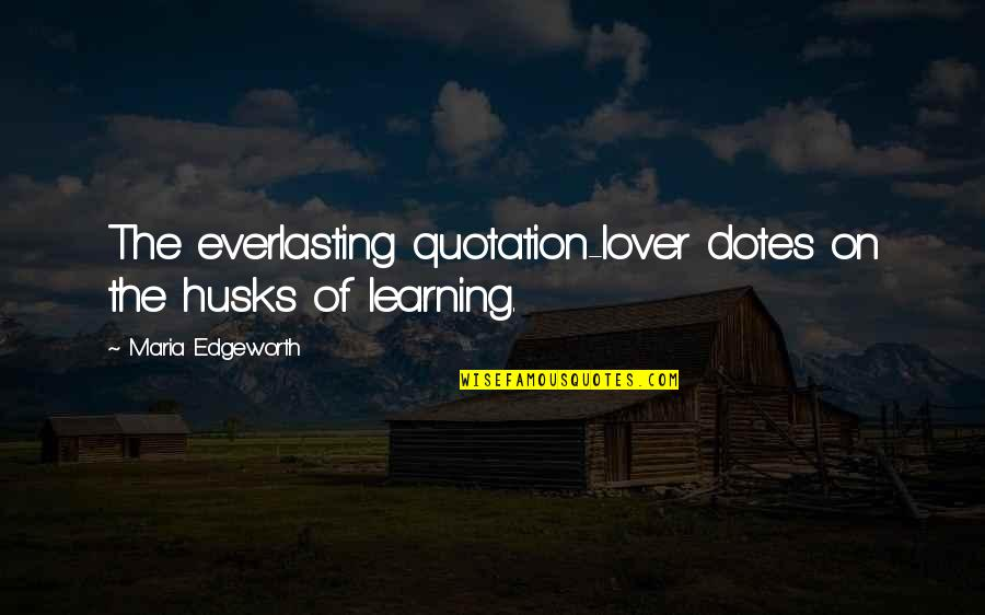 Lovers Quotations Quotes By Maria Edgeworth: The everlasting quotation-lover dotes on the husks of