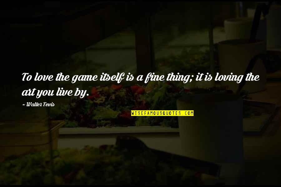 Loving A Game Quotes By Walter Tevis: To love the game itself is a fine