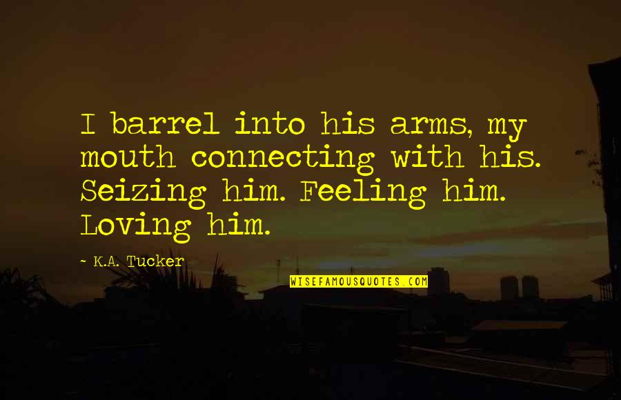 Loving Arms Quotes By K.A. Tucker: I barrel into his arms, my mouth connecting