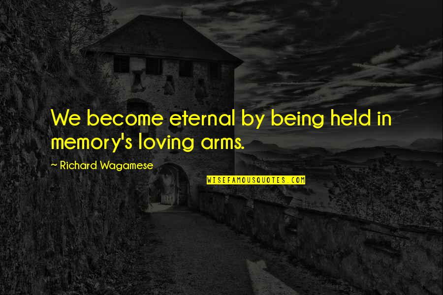 Loving Arms Quotes By Richard Wagamese: We become eternal by being held in memory's
