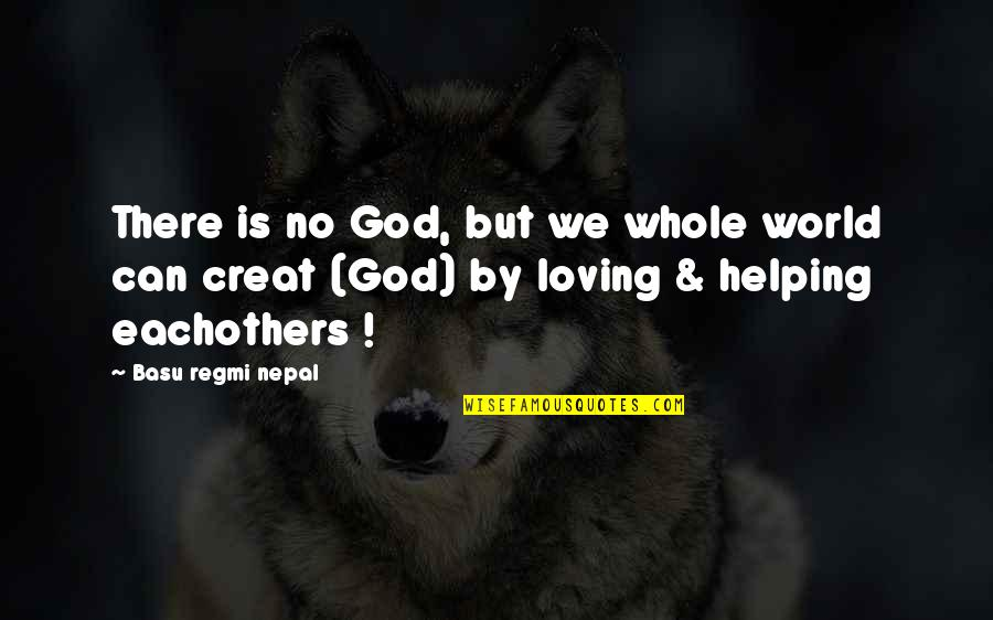Loving God More Quotes By Basu Regmi Nepal: There is no God, but we whole world