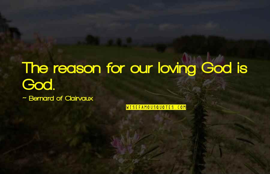 Loving God More Quotes By Bernard Of Clairvaux: The reason for our loving God is God.