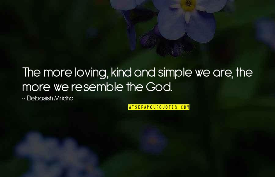 Loving God More Quotes By Debasish Mridha: The more loving, kind and simple we are,