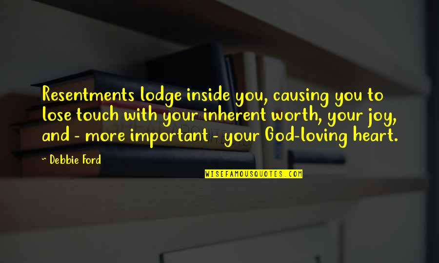 Loving God More Quotes By Debbie Ford: Resentments lodge inside you, causing you to lose