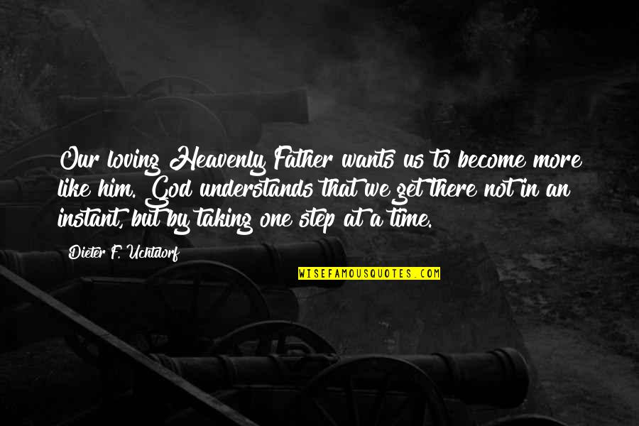 Loving God More Quotes By Dieter F. Uchtdorf: Our loving Heavenly Father wants us to become