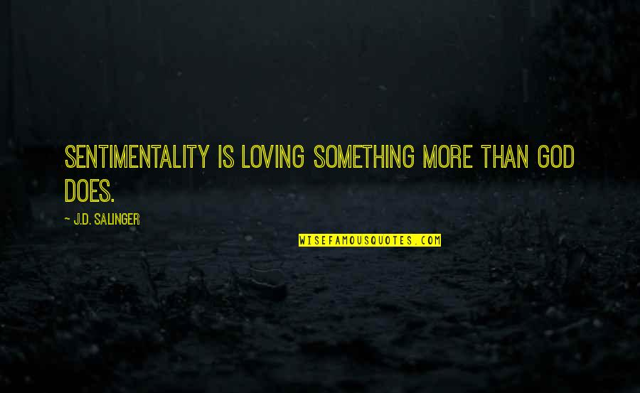 Loving God More Quotes By J.D. Salinger: Sentimentality is loving something more than God does.