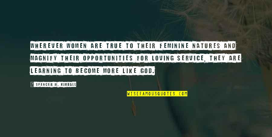 Loving God More Quotes By Spencer W. Kimball: Wherever women are true to their feminine natures