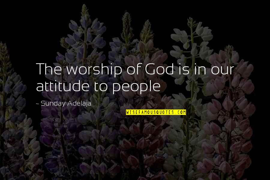 Loving God More Quotes By Sunday Adelaja: The worship of God is in our attitude