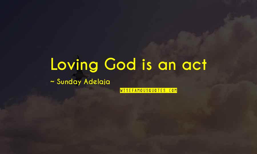 Loving God More Quotes By Sunday Adelaja: Loving God is an act