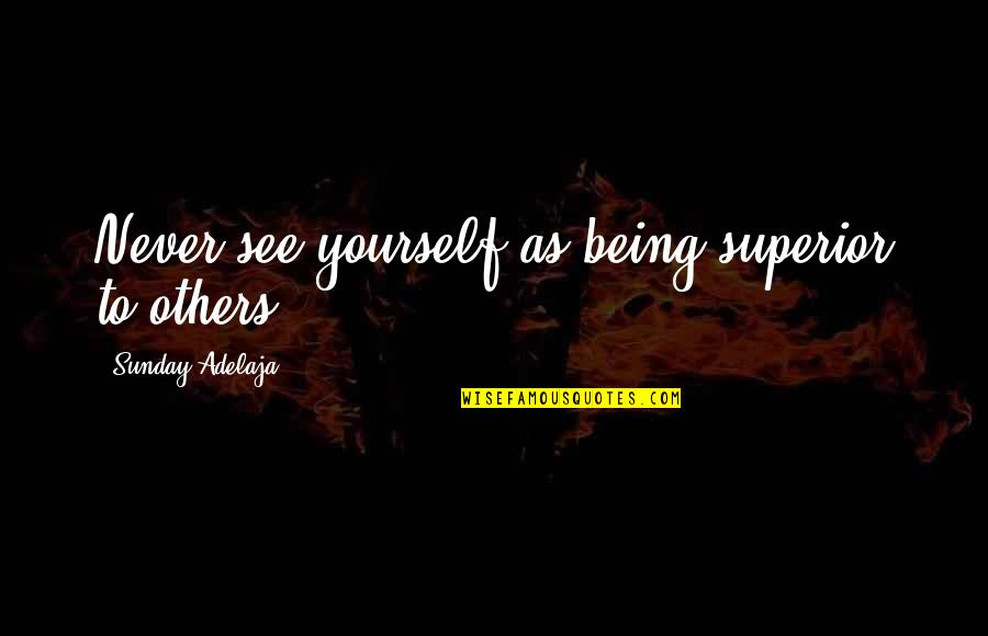 Loving God More Quotes By Sunday Adelaja: Never see yourself as being superior to others