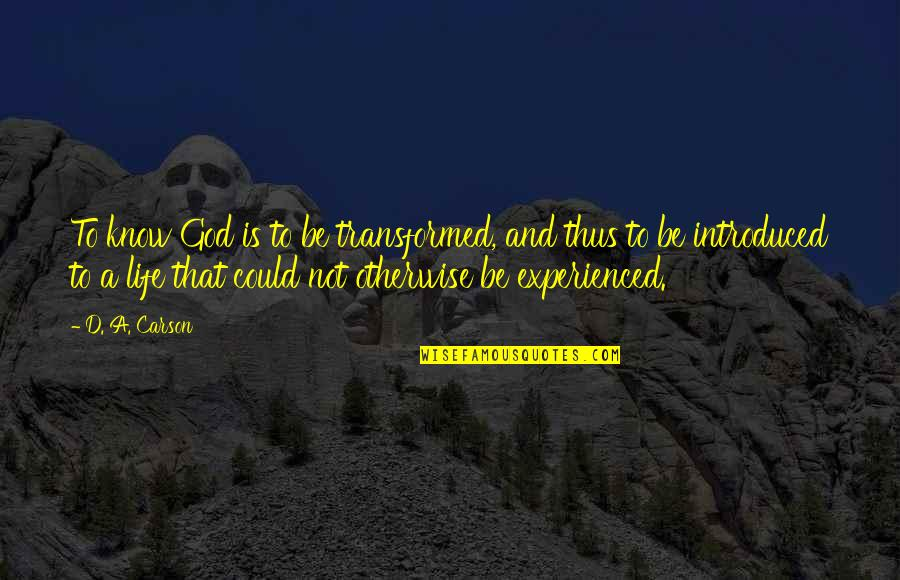 Loving Life And God Quotes By D. A. Carson: To know God is to be transformed, and