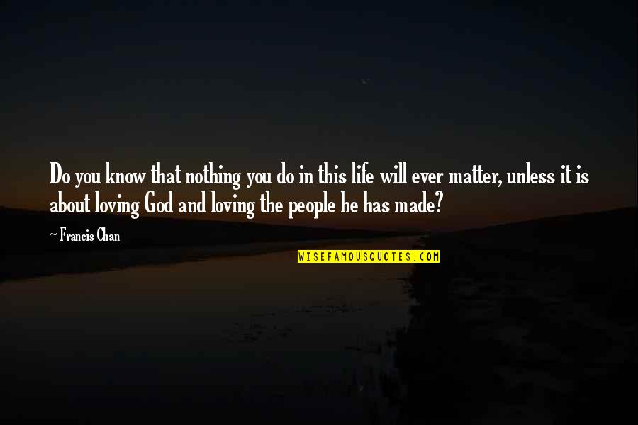 Loving Life And God Quotes By Francis Chan: Do you know that nothing you do in