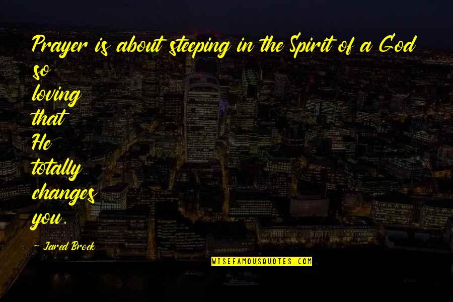 Loving Life And God Quotes By Jared Brock: Prayer is about steeping in the Spirit of