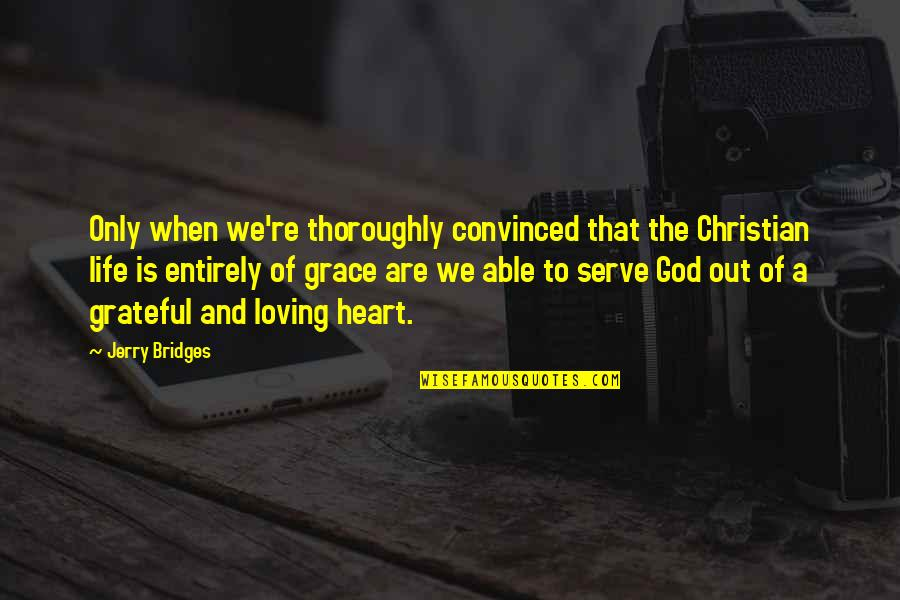 Loving Life And God Quotes By Jerry Bridges: Only when we're thoroughly convinced that the Christian