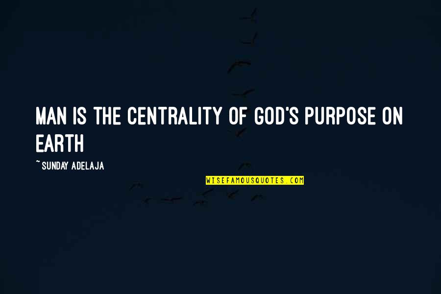 Loving Life And God Quotes By Sunday Adelaja: Man is the centrality of God's purpose on