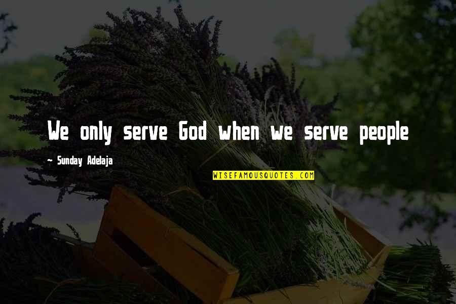 Loving Life And God Quotes By Sunday Adelaja: We only serve God when we serve people