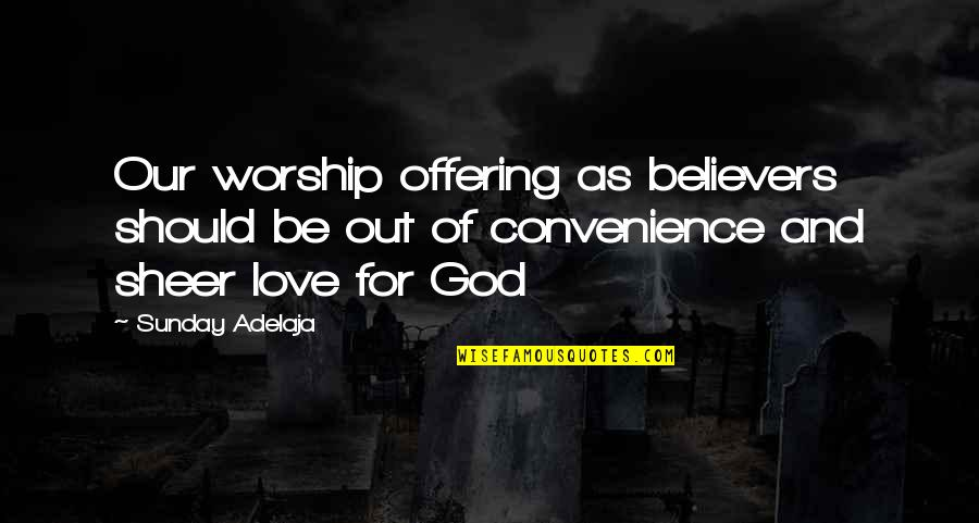 Loving Life And God Quotes By Sunday Adelaja: Our worship offering as believers should be out