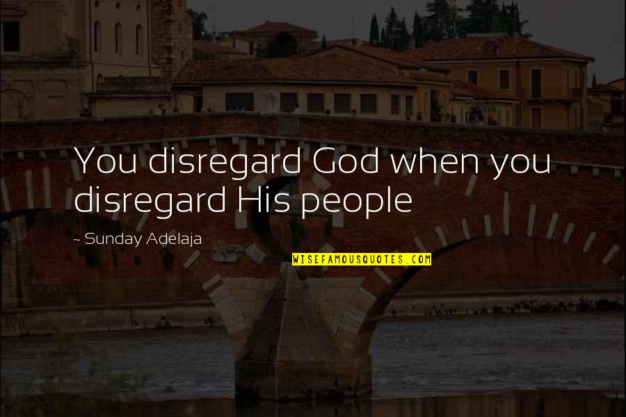 Loving Life And God Quotes By Sunday Adelaja: You disregard God when you disregard His people