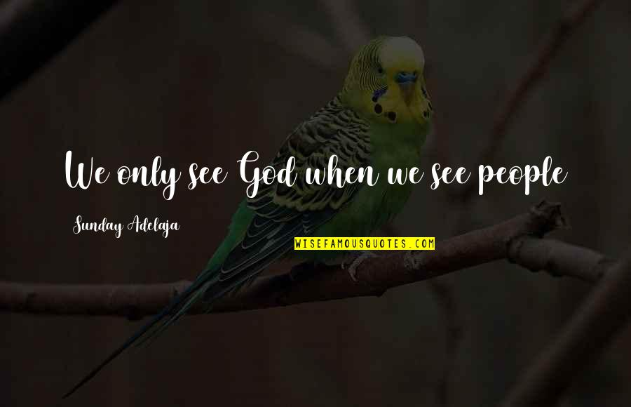 Loving Life And God Quotes By Sunday Adelaja: We only see God when we see people
