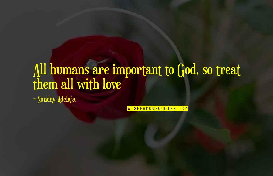 Loving Life And God Quotes By Sunday Adelaja: All humans are important to God, so treat